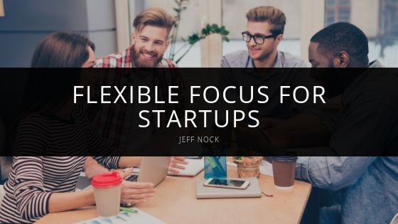 Jeff Nock Discusses the Importance of Flexible Focus for Startups